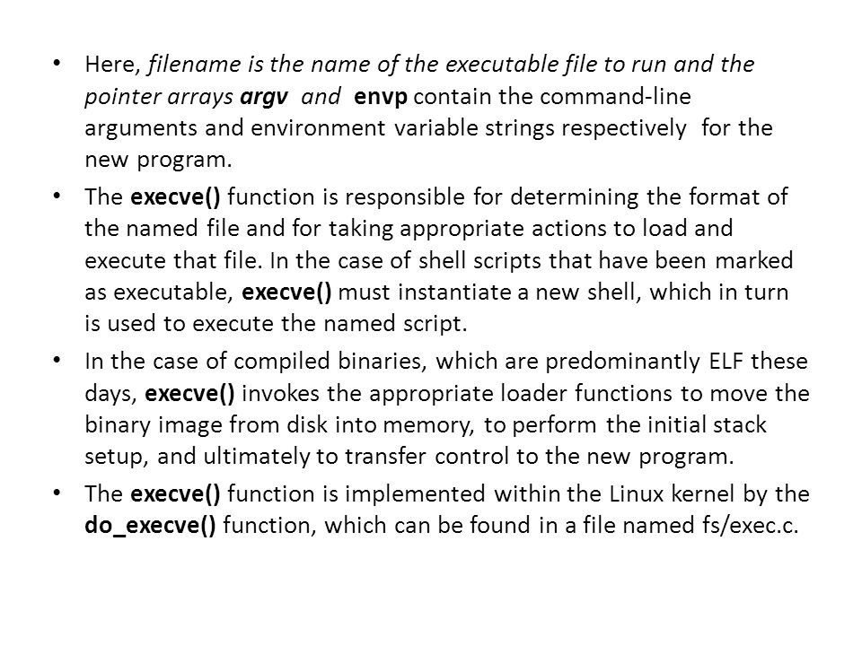 Here, filename is the name of the executable file to run and the pointer arrays argv and envp contain the command-line arguments and environment variable strings respectively for the new program.