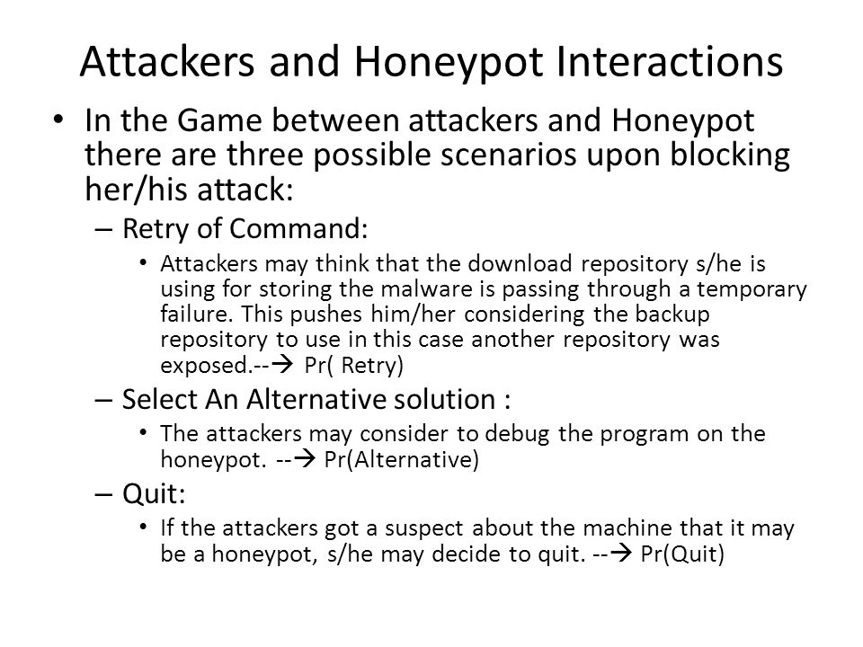 Attackers and Honeypot Interactions In the Game between attackers and Honeypot there are three possible scenarios upon blocking her/his attack: – Retry of Command: Attackers may think that the download repository s/he is using for storing the malware is passing through a temporary failure.