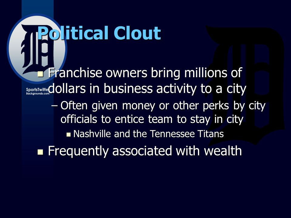 Political Clout Franchise owners bring millions of dollars in business activity to a city Franchise owners bring millions of dollars in business activity to a city –Often given money or other perks by city officials to entice team to stay in city Nashville and the Tennessee Titans Nashville and the Tennessee Titans Frequently associated with wealth Frequently associated with wealth
