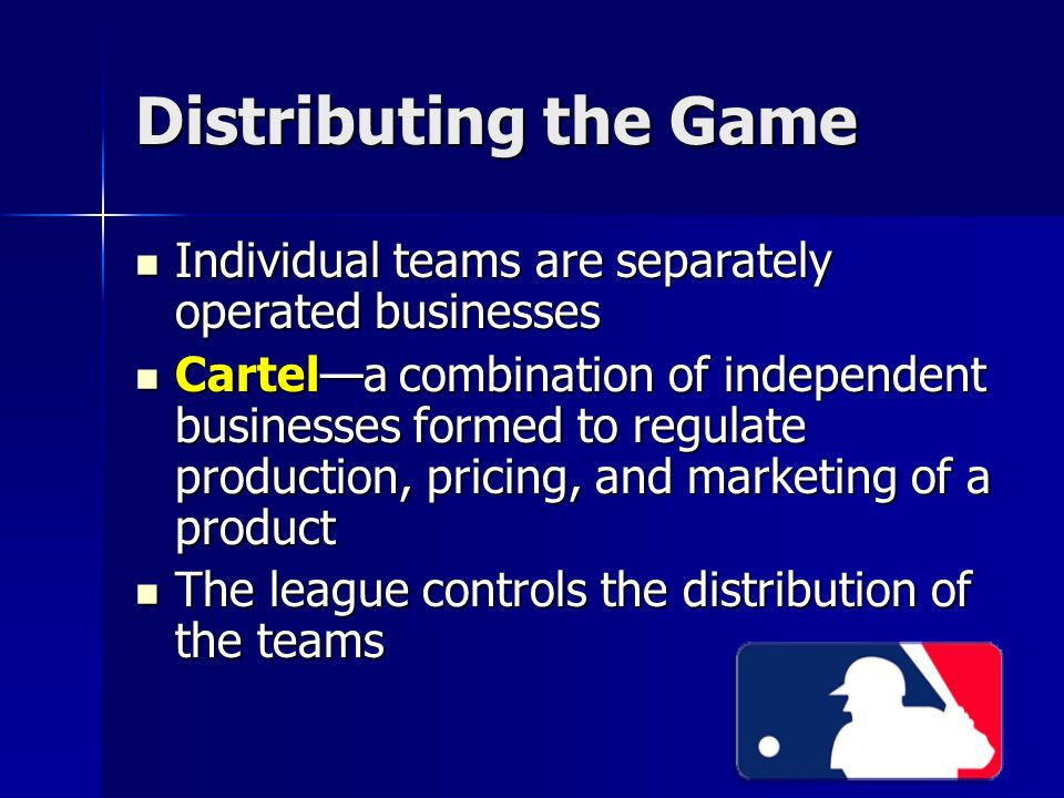 Distributing the Game Individual teams are separately operated businesses Individual teams are separately operated businesses Cartel—a combination of independent businesses formed to regulate production, pricing, and marketing of a product Cartel—a combination of independent businesses formed to regulate production, pricing, and marketing of a product The league controls the distribution of the teams The league controls the distribution of the teams