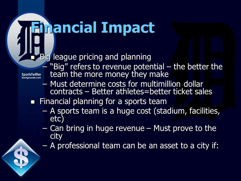 Financial Impact Big league pricing and planning Big league pricing and planning – Big refers to revenue potential – the better the team the more money they make –Must determine costs for multimillion dollar contracts – Better athletes=better ticket sales Financial planning for a sports team Financial planning for a sports team –A sports team is a huge cost (stadium, facilities, etc) –Can bring in huge revenue – Must prove to the city –A professional team can be an asset to a city if:
