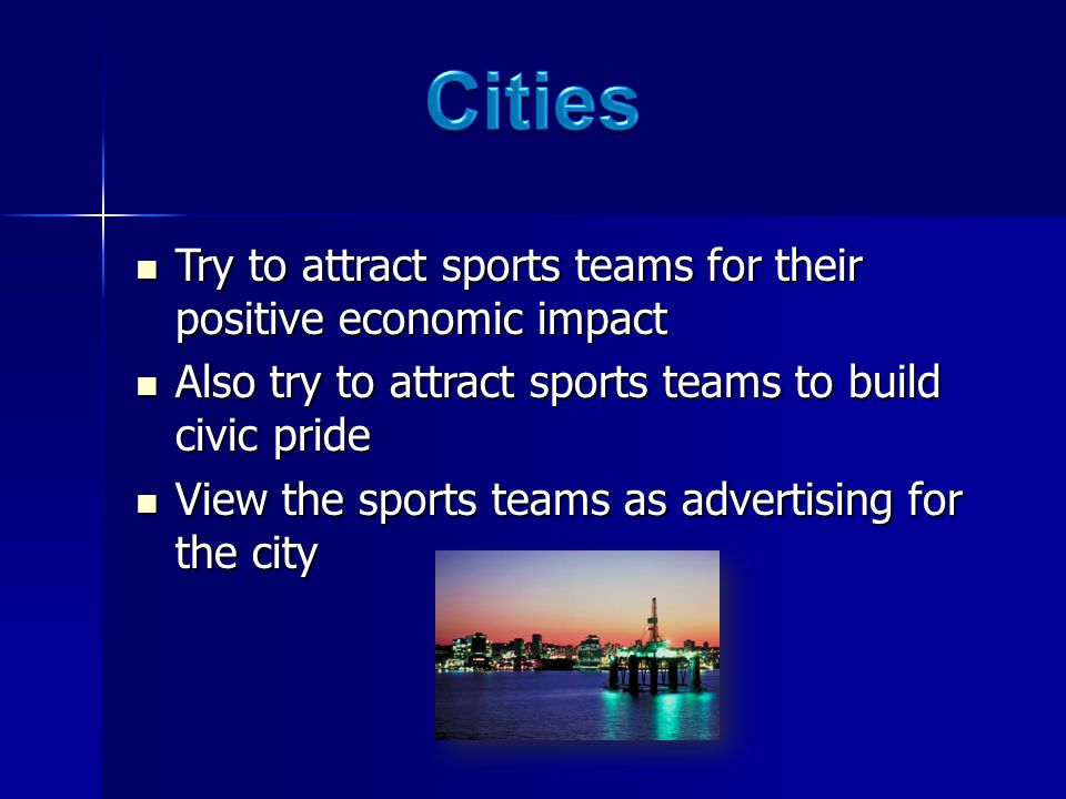 Try to attract sports teams for their positive economic impact Try to attract sports teams for their positive economic impact Also try to attract sports teams to build civic pride Also try to attract sports teams to build civic pride View the sports teams as advertising for the city View the sports teams as advertising for the city