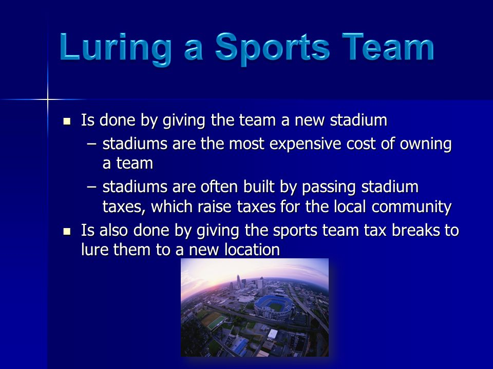 Is done by giving the team a new stadium Is done by giving the team a new stadium –stadiums are the most expensive cost of owning a team –stadiums are often built by passing stadium taxes, which raise taxes for the local community Is also done by giving the sports team tax breaks to lure them to a new location Is also done by giving the sports team tax breaks to lure them to a new location