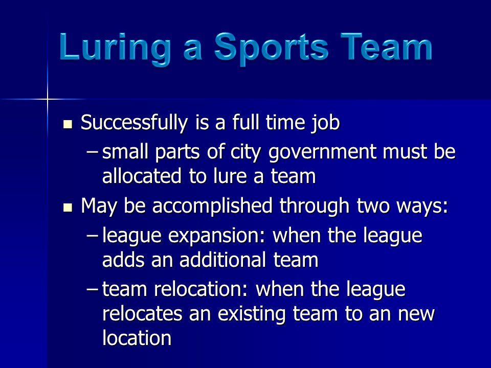 Successfully is a full time job Successfully is a full time job –small parts of city government must be allocated to lure a team May be accomplished through two ways: May be accomplished through two ways: –league expansion: when the league adds an additional team –team relocation: when the league relocates an existing team to an new location