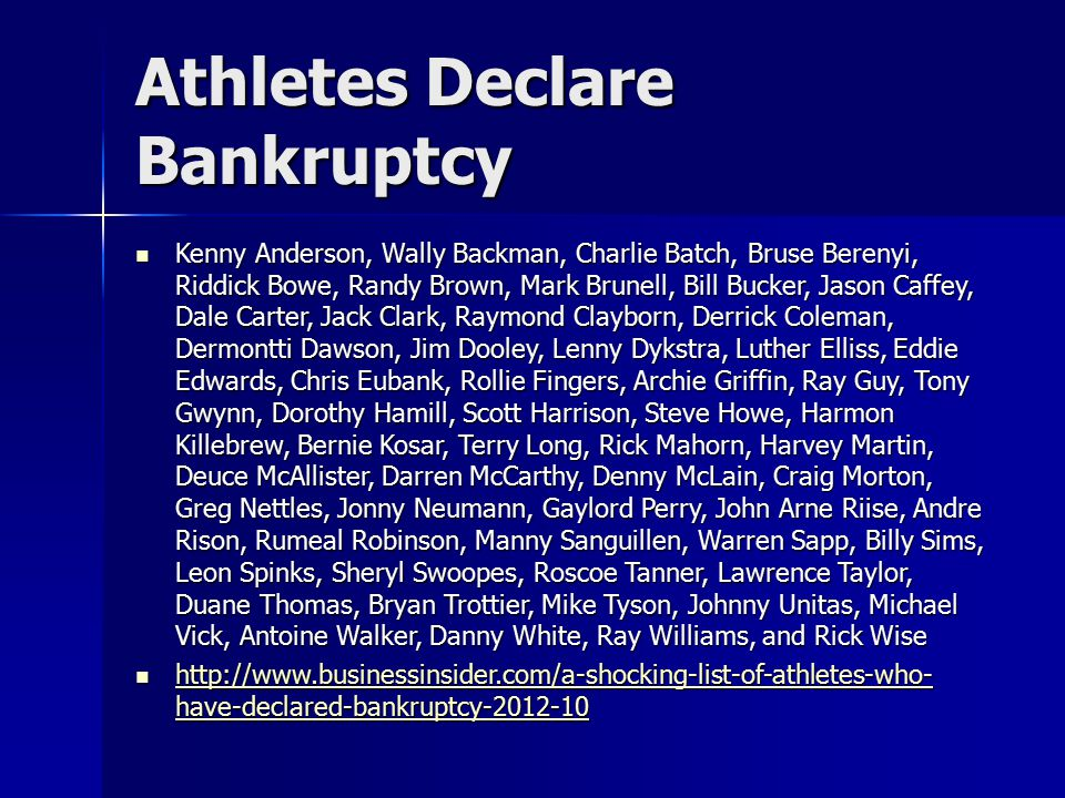 Athletes Declare Bankruptcy Kenny Anderson, Wally Backman, Charlie Batch, Bruse Berenyi, Riddick Bowe, Randy Brown, Mark Brunell, Bill Bucker, Jason Caffey, Dale Carter, Jack Clark, Raymond Clayborn, Derrick Coleman, Dermontti Dawson, Jim Dooley, Lenny Dykstra, Luther Elliss, Eddie Edwards, Chris Eubank, Rollie Fingers, Archie Griffin, Ray Guy, Tony Gwynn, Dorothy Hamill, Scott Harrison, Steve Howe, Harmon Killebrew, Bernie Kosar, Terry Long, Rick Mahorn, Harvey Martin, Deuce McAllister, Darren McCarthy, Denny McLain, Craig Morton, Greg Nettles, Jonny Neumann, Gaylord Perry, John Arne Riise, Andre Rison, Rumeal Robinson, Manny Sanguillen, Warren Sapp, Billy Sims, Leon Spinks, Sheryl Swoopes, Roscoe Tanner, Lawrence Taylor, Duane Thomas, Bryan Trottier, Mike Tyson, Johnny Unitas, Michael Vick, Antoine Walker, Danny White, Ray Williams, and Rick Wise Kenny Anderson, Wally Backman, Charlie Batch, Bruse Berenyi, Riddick Bowe, Randy Brown, Mark Brunell, Bill Bucker, Jason Caffey, Dale Carter, Jack Clark, Raymond Clayborn, Derrick Coleman, Dermontti Dawson, Jim Dooley, Lenny Dykstra, Luther Elliss, Eddie Edwards, Chris Eubank, Rollie Fingers, Archie Griffin, Ray Guy, Tony Gwynn, Dorothy Hamill, Scott Harrison, Steve Howe, Harmon Killebrew, Bernie Kosar, Terry Long, Rick Mahorn, Harvey Martin, Deuce McAllister, Darren McCarthy, Denny McLain, Craig Morton, Greg Nettles, Jonny Neumann, Gaylord Perry, John Arne Riise, Andre Rison, Rumeal Robinson, Manny Sanguillen, Warren Sapp, Billy Sims, Leon Spinks, Sheryl Swoopes, Roscoe Tanner, Lawrence Taylor, Duane Thomas, Bryan Trottier, Mike Tyson, Johnny Unitas, Michael Vick, Antoine Walker, Danny White, Ray Williams, and Rick Wise http://www.businessinsider.com/a-shocking-list-of-athletes-who- have-declared-bankruptcy-2012-10 http://www.businessinsider.com/a-shocking-list-of-athletes-who- have-declared-bankruptcy-2012-10 http://www.businessinsider.com/a-shocking-list-of-athletes-who- have-declared-bankruptcy-2012-10 http://www.businessinsider.com/a-shocking-list-of-athletes-who- have-declared-bankruptcy-2012-10
