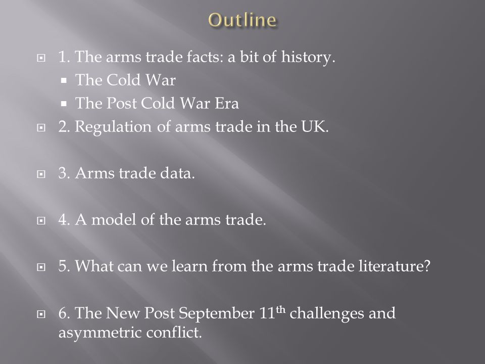  1. The arms trade facts: a bit of history.  The Cold War  The Post Cold War Era  2. Regulation of arms trade in the UK.  3. Arms trade data.  4