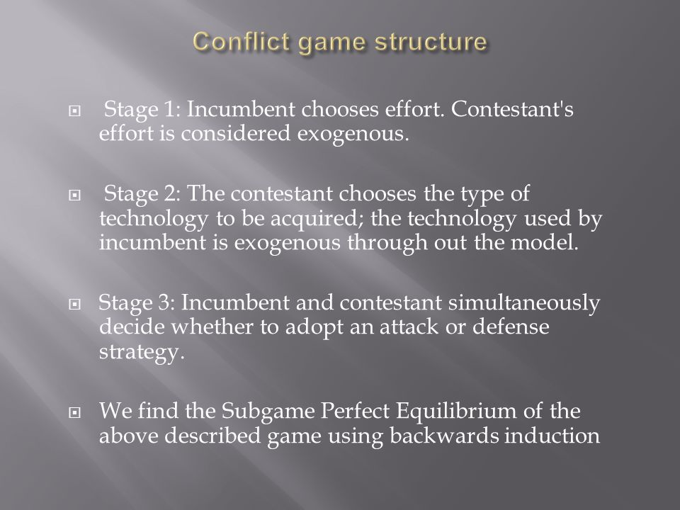  Stage 1: Incumbent chooses effort. Contestant's effort is considered exogenous.  Stage 2: The contestant chooses the type of technology to be acqui