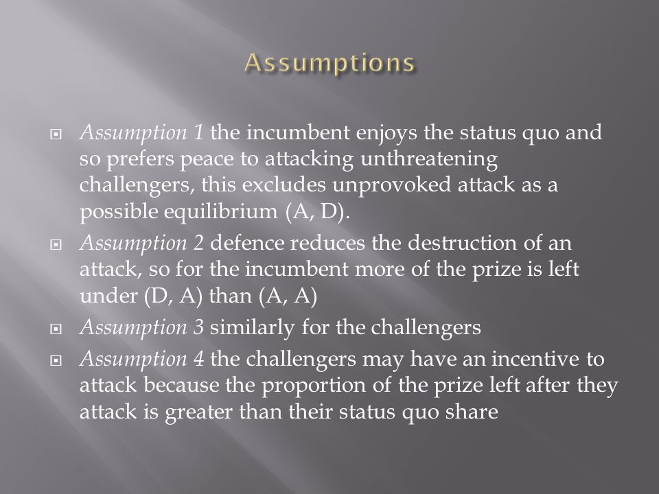  Assumption 1 the incumbent enjoys the status quo and so prefers peace to attacking unthreatening challengers, this excludes unprovoked attack as a p