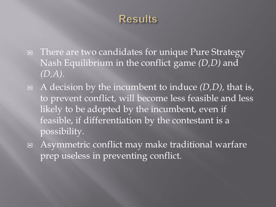  There are two candidates for unique Pure Strategy Nash Equilibrium in the conflict game (D,D) and (D,A).  A decision by the incumbent to induce (D,
