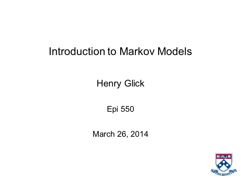 Introduction to Markov Models Henry Glick Epi 550 March 26, 2014