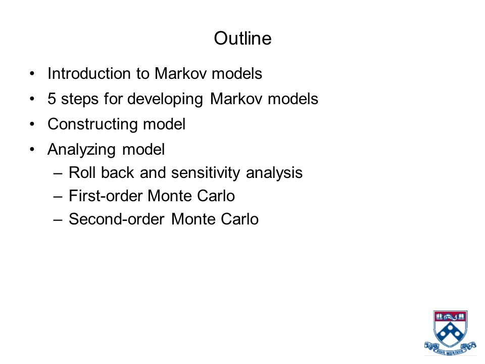 Outline Introduction to Markov models 5 steps for developing Markov models Constructing model Analyzing model –Roll back and sensitivity analysis –First-order Monte Carlo –Second-order Monte Carlo
