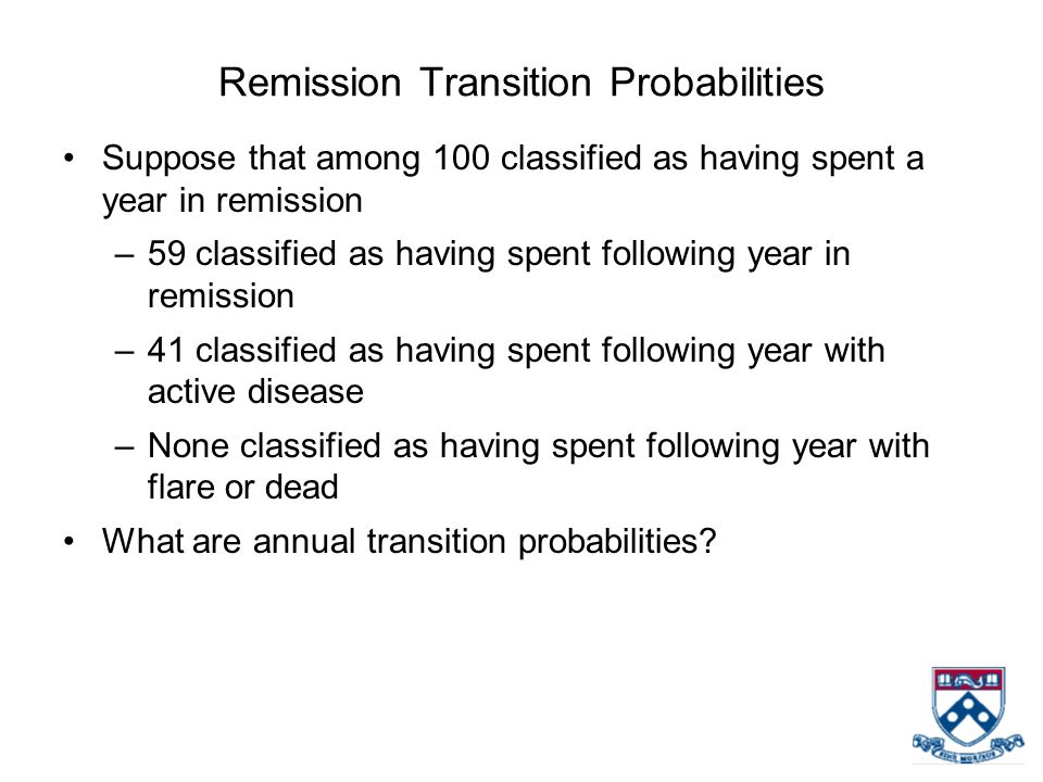 Remission Transition Probabilities Suppose that among 100 classified as having spent a year in remission –59 classified as having spent following year in remission –41 classified as having spent following year with active disease –None classified as having spent following year with flare or dead What are annual transition probabilities?