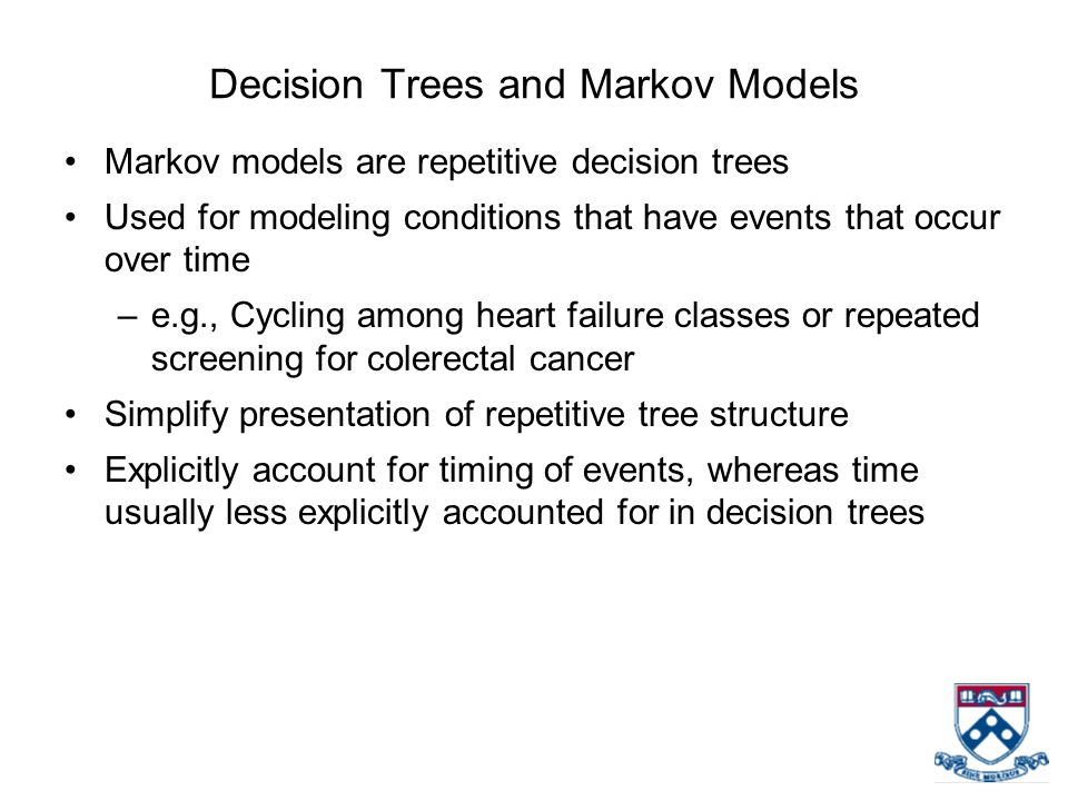 Decision Trees and Markov Models Markov models are repetitive decision trees Used for modeling conditions that have events that occur over time –e.g.,