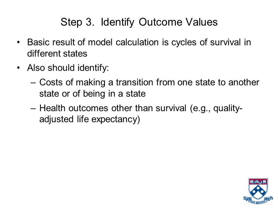 Step 3. Identify Outcome Values Basic result of model calculation is cycles of survival in different states Also should identify: –Costs of making a t