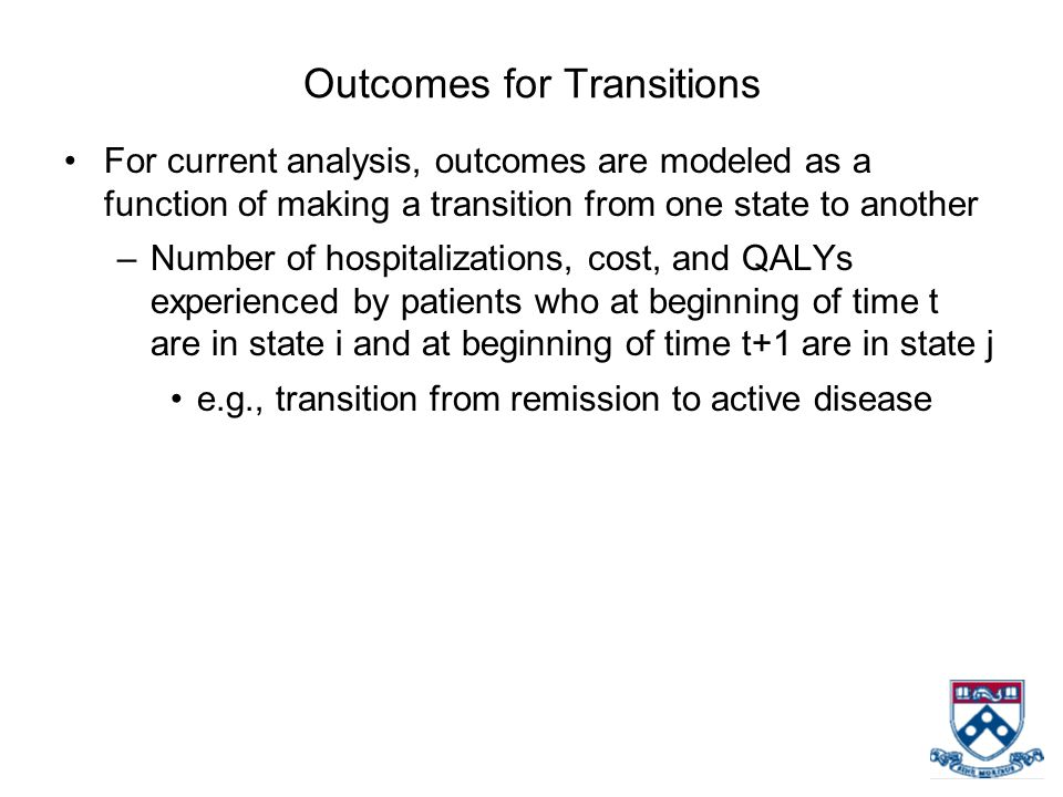 Outcomes for Transitions For current analysis, outcomes are modeled as a function of making a transition from one state to another –Number of hospitalizations, cost, and QALYs experienced by patients who at beginning of time t are in state i and at beginning of time t+1 are in state j e.g., transition from remission to active disease
