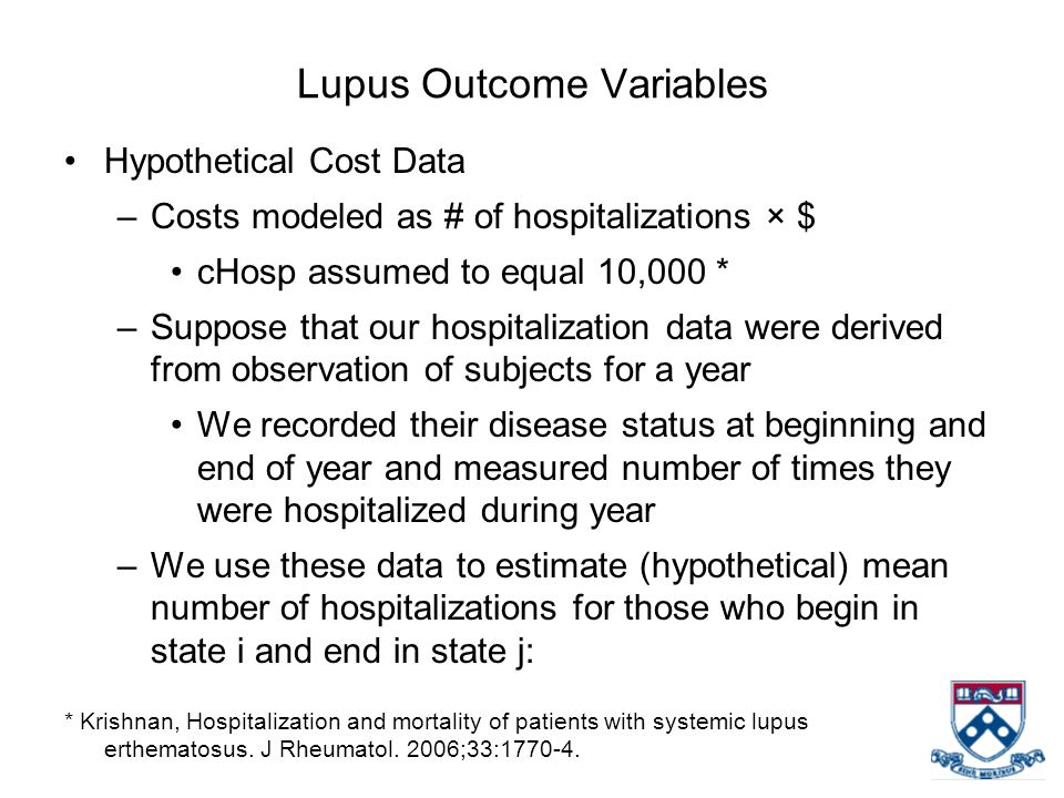 Lupus Outcome Variables Hypothetical Cost Data –Costs modeled as # of hospitalizations × $ cHosp assumed to equal 10,000 * –Suppose that our hospitalization data were derived from observation of subjects for a year We recorded their disease status at beginning and end of year and measured number of times they were hospitalized during year –We use these data to estimate (hypothetical) mean number of hospitalizations for those who begin in state i and end in state j: * Krishnan, Hospitalization and mortality of patients with systemic lupus erthematosus.