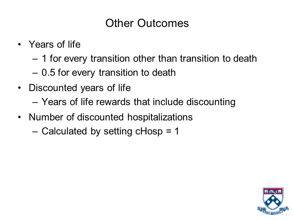 Other Outcomes Years of life –1 for every transition other than transition to death –0.5 for every transition to death Discounted years of life –Years of life rewards that include discounting Number of discounted hospitalizations –Calculated by setting cHosp = 1