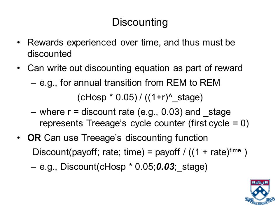 Discounting Rewards experienced over time, and thus must be discounted Can write out discounting equation as part of reward –e.g., for annual transition from REM to REM (cHosp * 0.05) / ((1+r)^_stage) –where r = discount rate (e.g., 0.03) and _stage represents Treeage's cycle counter (first cycle = 0) OR Can use Treeage's discounting function Discount(payoff; rate; time) = payoff / ((1 + rate) time ) –e.g., Discount(cHosp * 0.05;0.03;_stage)