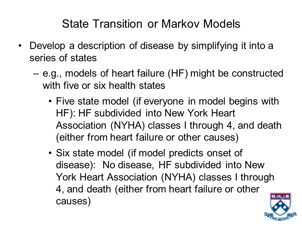 State Transition or Markov Models Develop a description of disease by simplifying it into a series of states –e.g., models of heart failure (HF) might