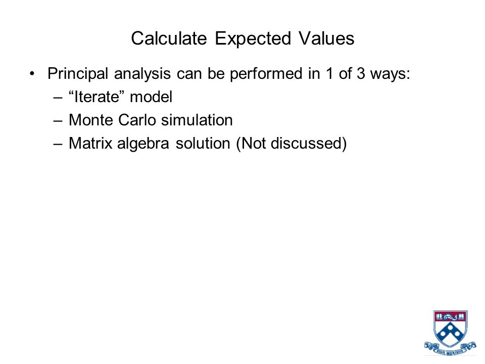 Calculate Expected Values Principal analysis can be performed in 1 of 3 ways: – Iterate model –Monte Carlo simulation –Matrix algebra solution (Not discussed)