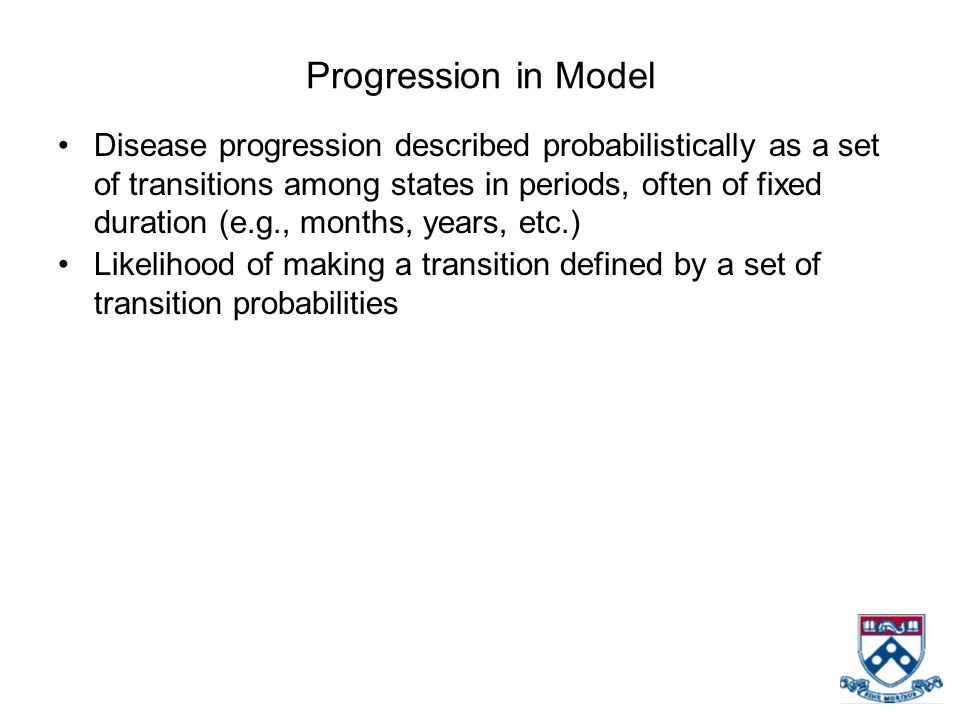 Progression in Model Disease progression described probabilistically as a set of transitions among states in periods, often of fixed duration (e.g., m
