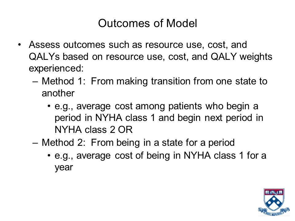 Outcomes of Model Assess outcomes such as resource use, cost, and QALYs based on resource use, cost, and QALY weights experienced: –Method 1: From mak