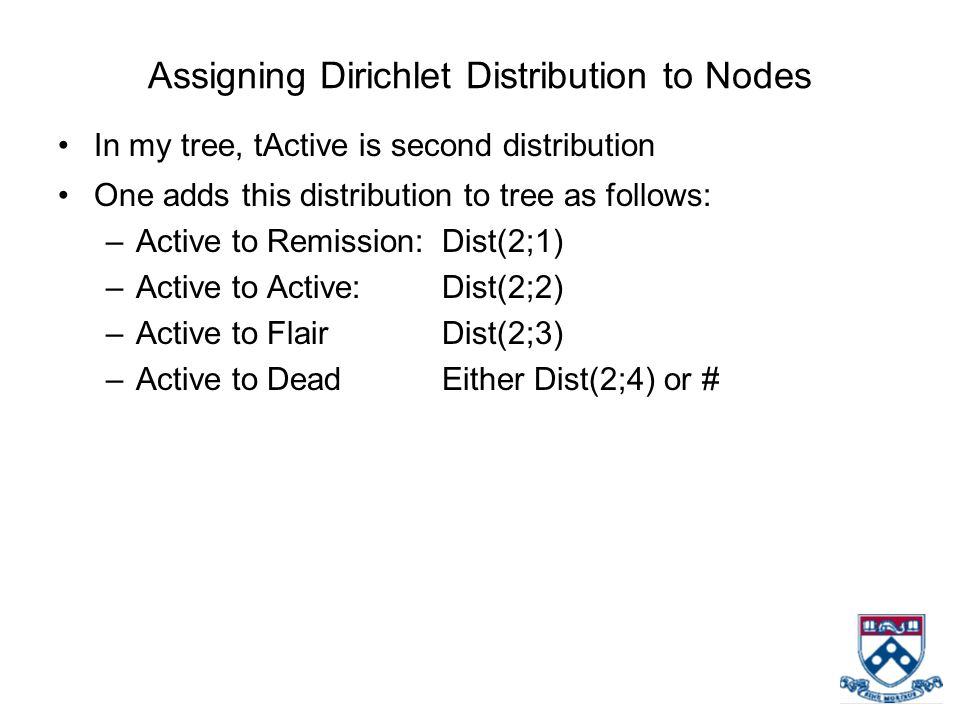 Assigning Dirichlet Distribution to Nodes In my tree, tActive is second distribution One adds this distribution to tree as follows: –Active to Remissi