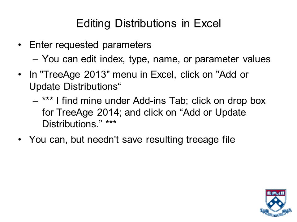 Editing Distributions in Excel Enter requested parameters –You can edit index, type, name, or parameter values In TreeAge 2013 menu in Excel, click on Add or Update Distributions –*** I find mine under Add-ins Tab; click on drop box for TreeAge 2014; and click on Add or Update Distributions. *** You can, but needn t save resulting treeage file