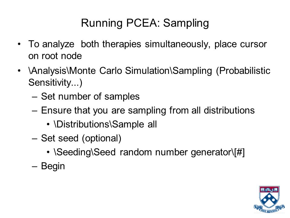 Running PCEA: Sampling To analyze both therapies simultaneously, place cursor on root node \Analysis\Monte Carlo Simulation\Sampling (Probabilistic Sensitivity...) –Set number of samples –Ensure that you are sampling from all distributions \Distributions\Sample all –Set seed (optional) \Seeding\Seed random number generator\[#] –Begin