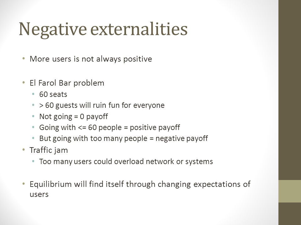 Negative externalities More users is not always positive El Farol Bar problem 60 seats > 60 guests will ruin fun for everyone Not going = 0 payoff Going with <= 60 people = positive payoff But going with too many people = negative payoff Traffic jam Too many users could overload network or systems Equilibrium will find itself through changing expectations of users