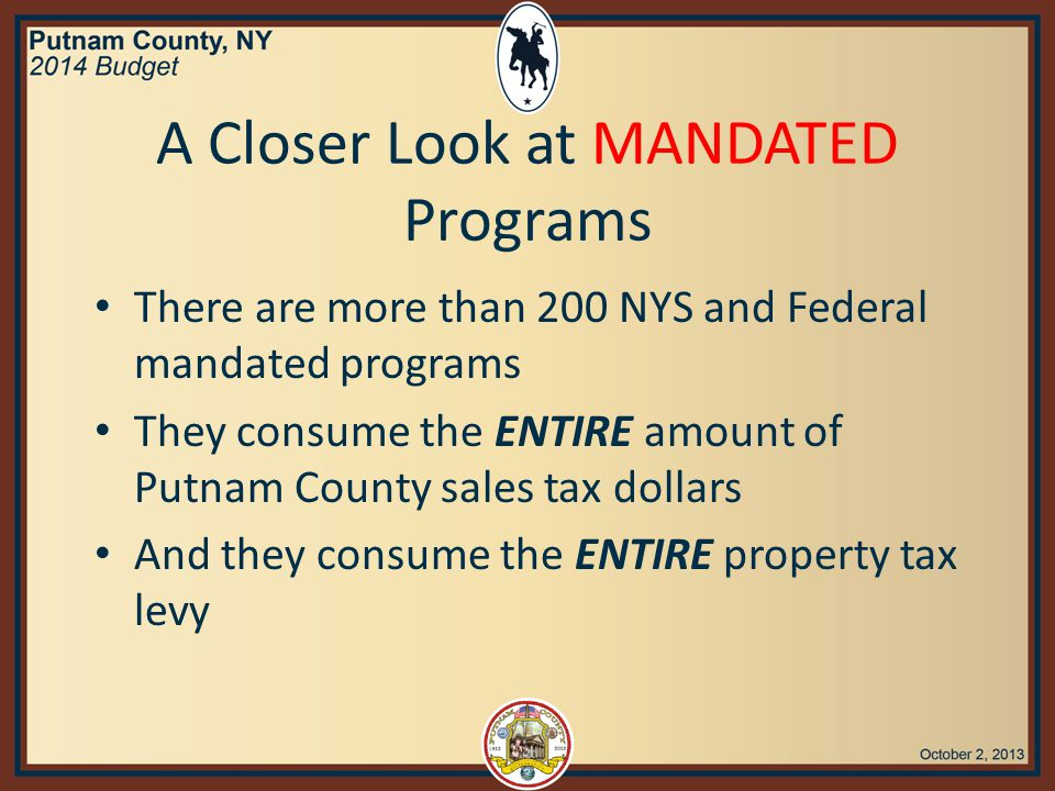 A Closer Look at MANDATED Programs There are more than 200 NYS and Federal mandated programs They consume the ENTIRE amount of Putnam County sales tax dollars And they consume the ENTIRE property tax levy