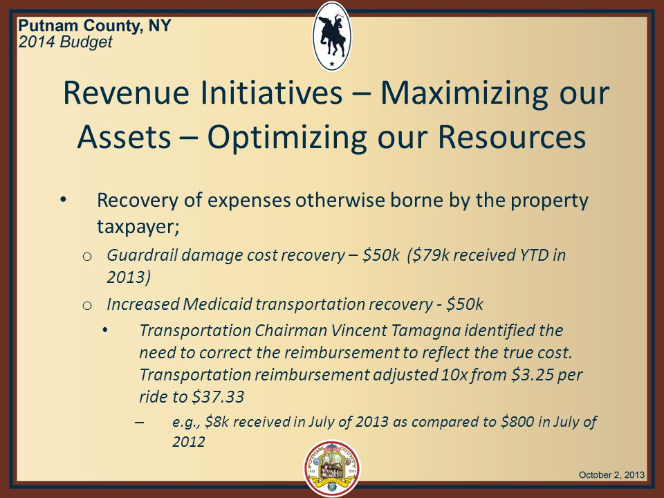 Revenue Initiatives – Maximizing our Assets – Optimizing our Resources Recovery of expenses otherwise borne by the property taxpayer; o Guardrail damage cost recovery – $50k ($79k received YTD in 2013) o Increased Medicaid transportation recovery - $50k Transportation Chairman Vincent Tamagna identified the need to correct the reimbursement to reflect the true cost.