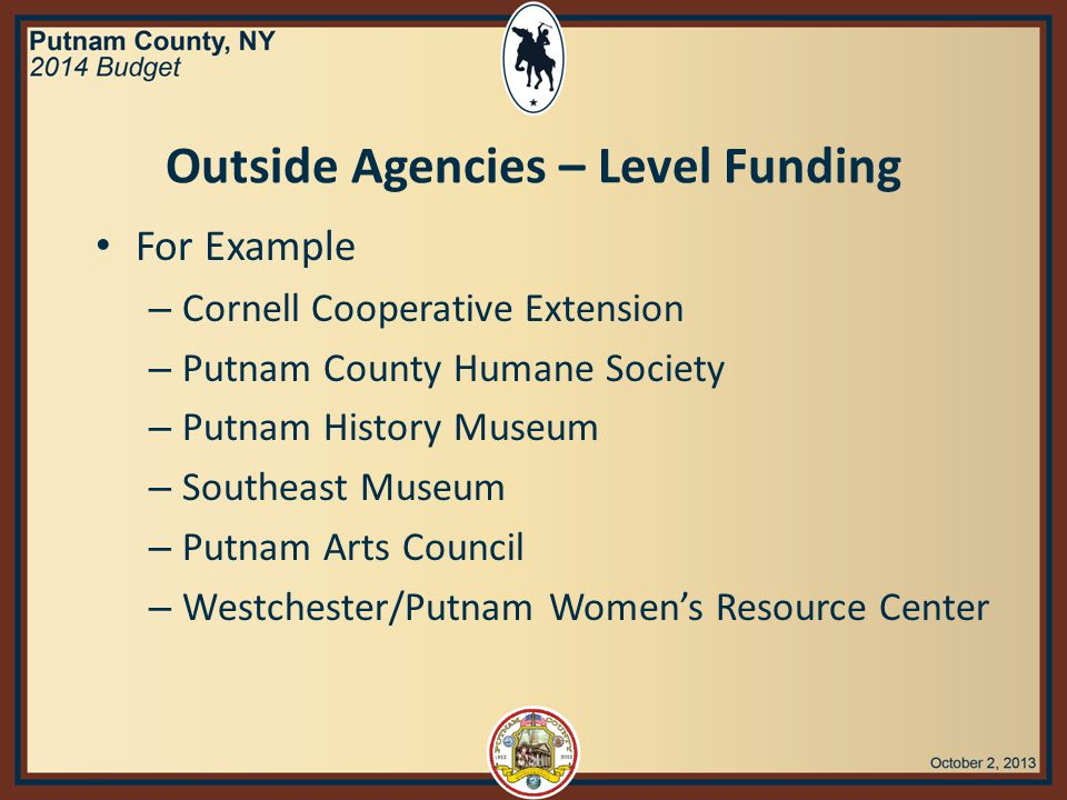 Outside Agencies – Level Funding For Example – Cornell Cooperative Extension – Putnam County Humane Society – Putnam History Museum – Southeast Museum – Putnam Arts Council – Westchester/Putnam Women's Resource Center