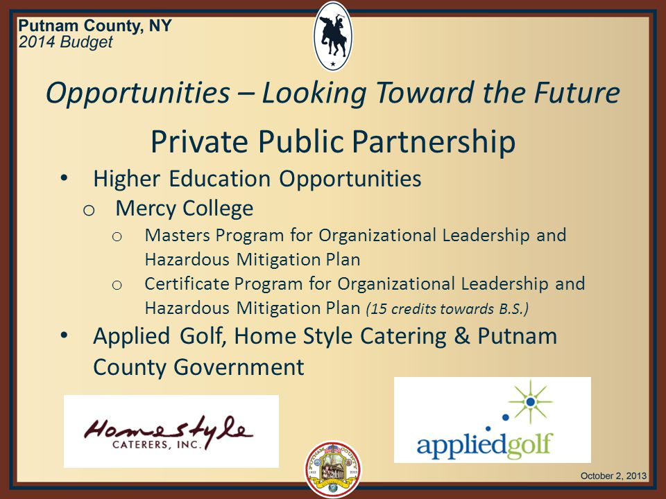 Private Public Partnership Higher Education Opportunities o Mercy College o Masters Program for Organizational Leadership and Hazardous Mitigation Plan o Certificate Program for Organizational Leadership and Hazardous Mitigation Plan (15 credits towards B.S.) Applied Golf, Home Style Catering & Putnam County Government Opportunities – Looking Toward the Future