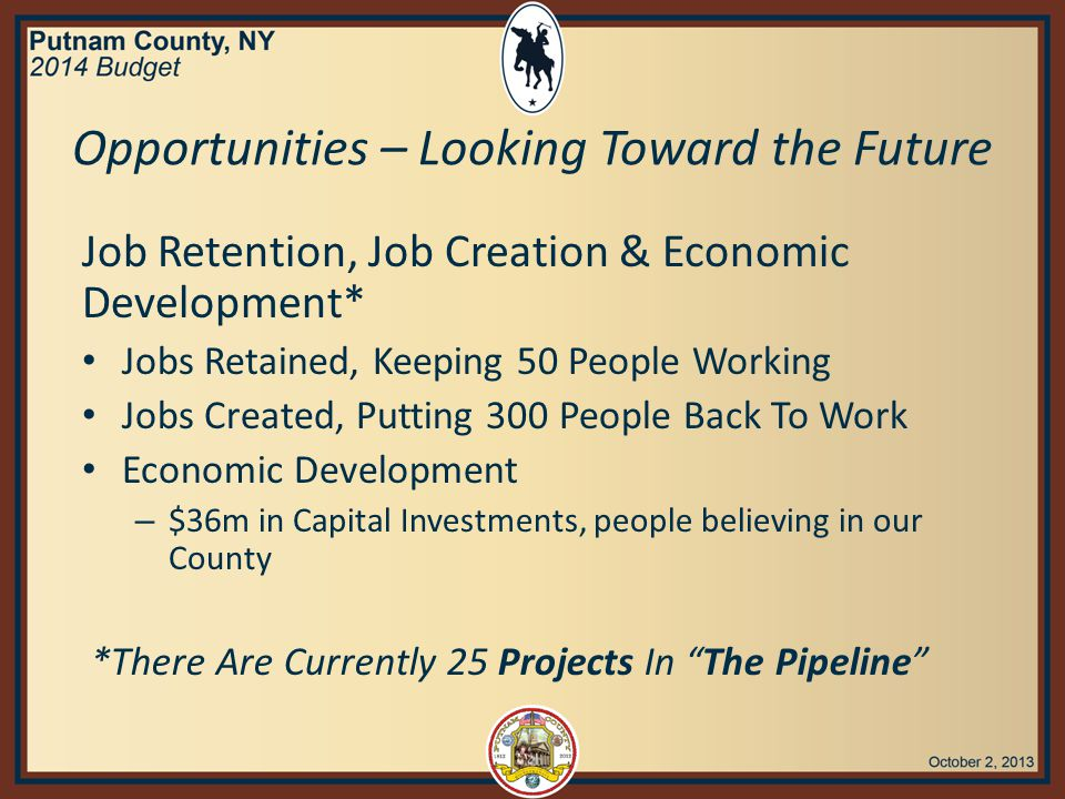 Job Retention, Job Creation & Economic Development* Jobs Retained, Keeping 50 People Working Jobs Created, Putting 300 People Back To Work Economic Development – $36m in Capital Investments, people believing in our County *There Are Currently 25 Projects In The Pipeline Opportunities – Looking Toward the Future