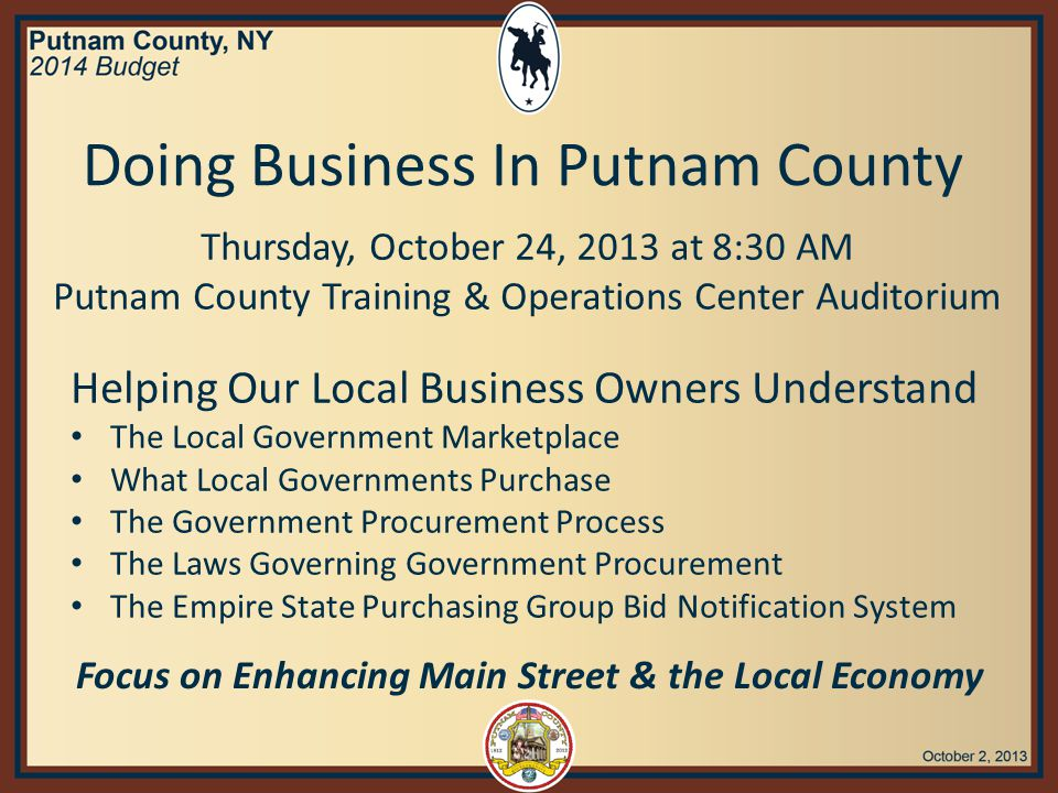 Helping Our Local Business Owners Understand The Local Government Marketplace What Local Governments Purchase The Government Procurement Process The Laws Governing Government Procurement The Empire State Purchasing Group Bid Notification System Focus on Enhancing Main Street & the Local Economy Doing Business In Putnam County Thursday, October 24, 2013 at 8:30 AM Putnam County Training & Operations Center Auditorium