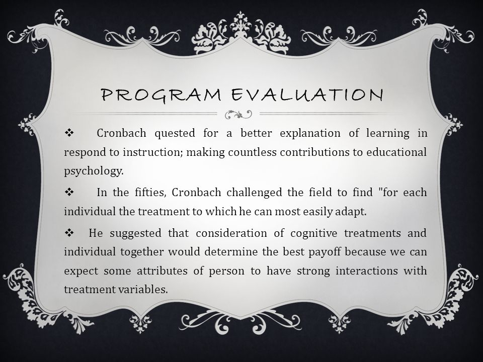 PROGRAM EVALUATION  Cronbach quested for a better explanation of learning in respond to instruction; making countless contributions to educational psychology.