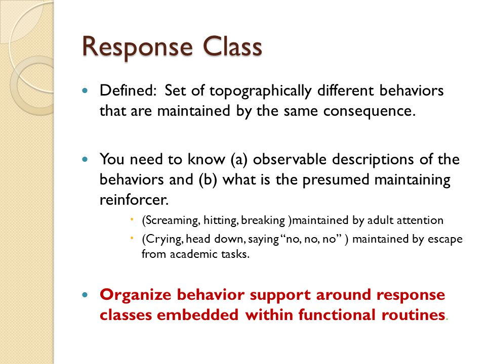Response Class Defined: Set of topographically different behaviors that are maintained by the same consequence. You need to know (a) observable descri