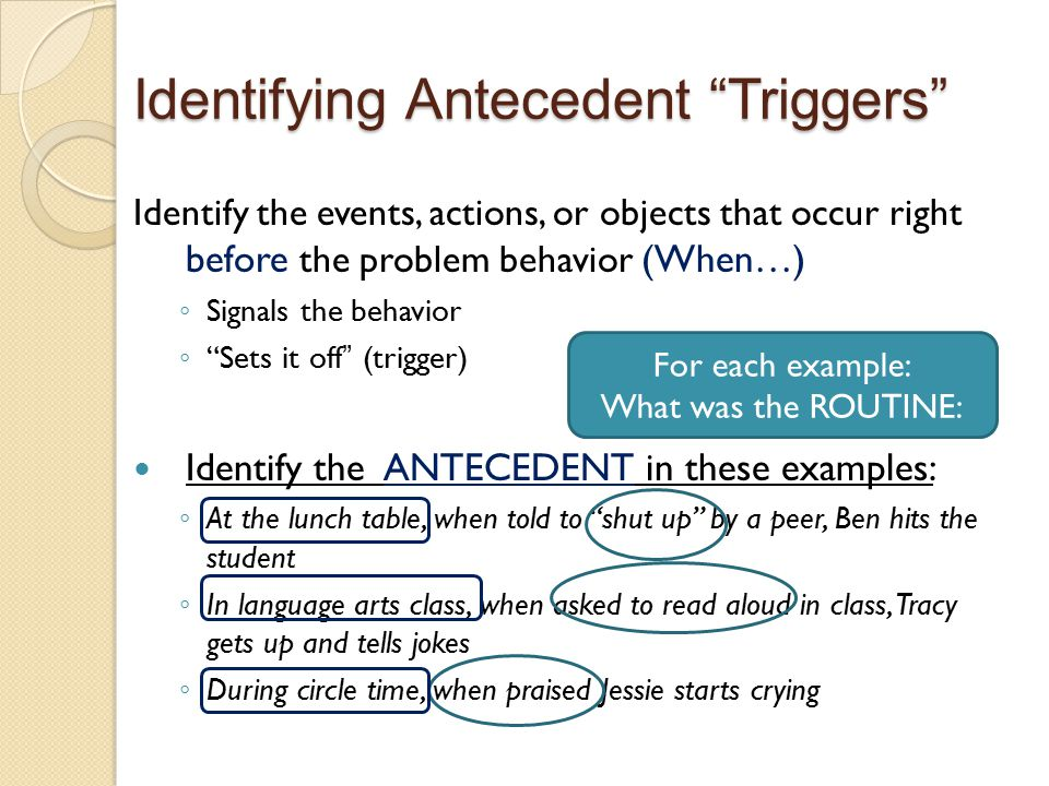 "Identifying Antecedent ""Triggers"" Identify the events, actions, or objects that occur right before the problem behavior (When…) ◦ Signals the behavior"