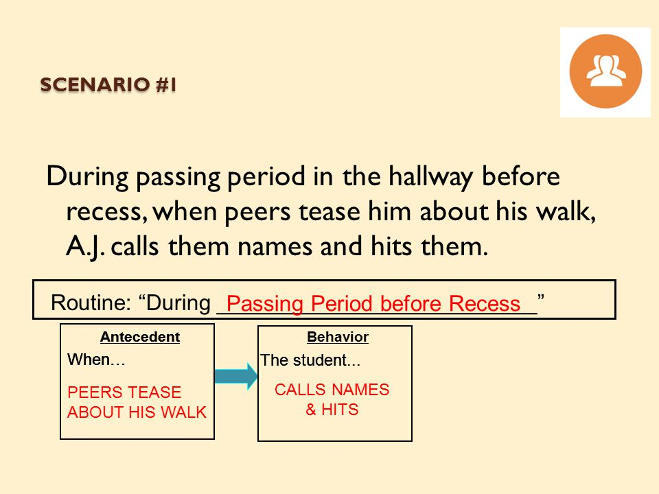 "SCENARIO #1 During passing period in the hallway before recess, when peers tease him about his walk, A.J. calls them names and hits them. Routine: ""Du"