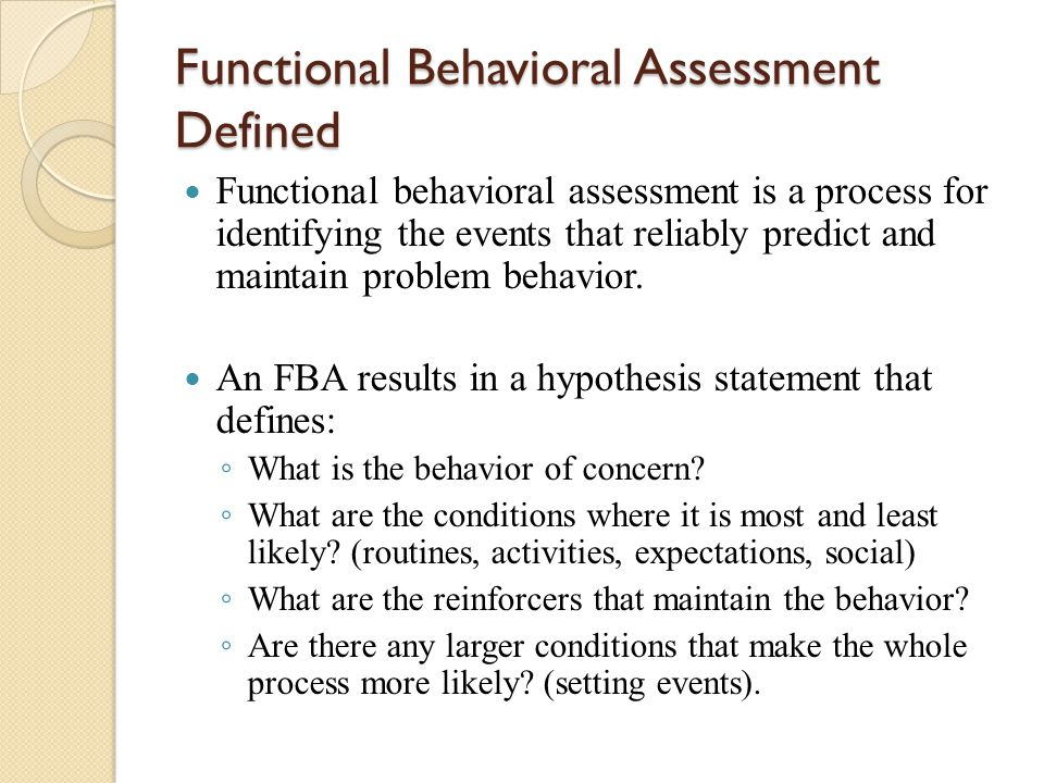 Functional Behavioral Assessment Defined Functional behavioral assessment is a process for identifying the events that reliably predict and maintain p