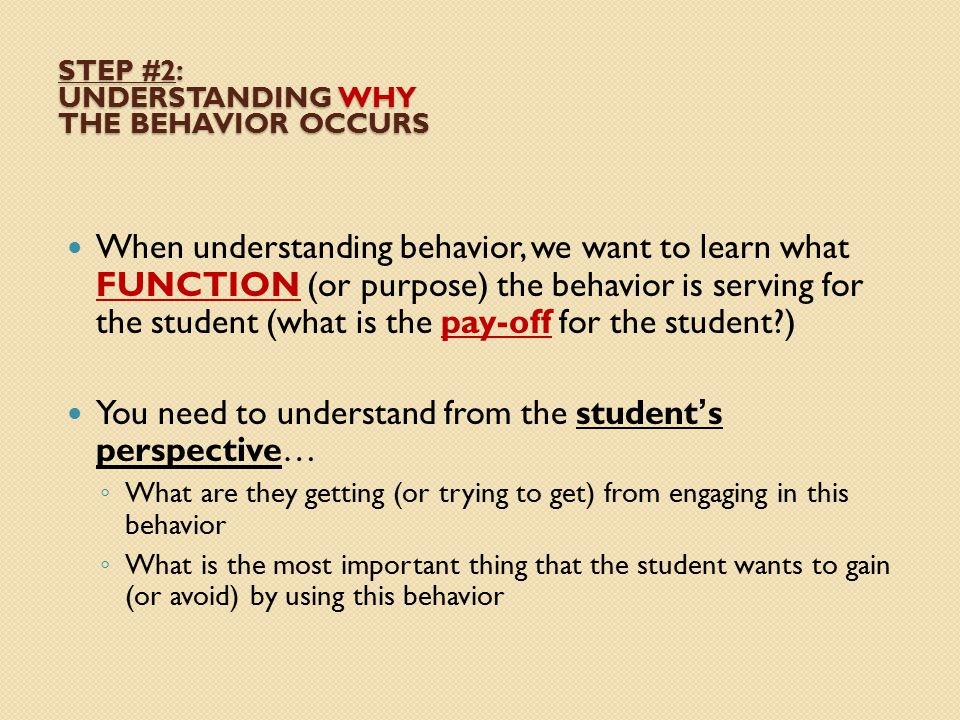 STEP #2: UNDERSTANDING WHY THE BEHAVIOR OCCURS When understanding behavior, we want to learn what FUNCTION (or purpose) the behavior is serving for th