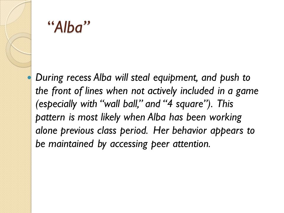 """Alba"" During recess Alba will steal equipment, and push to the front of lines when not actively included in a game (especially with ""wall ball,"" and"