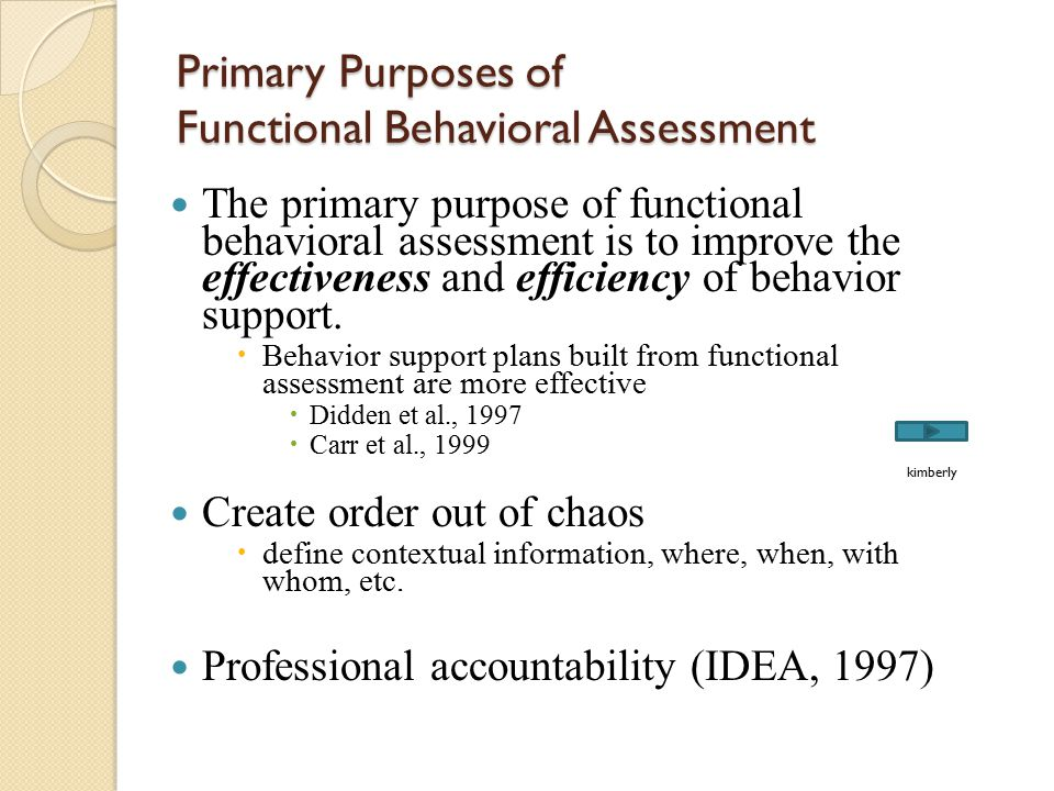 Primary Purposes of Functional Behavioral Assessment The primary purpose of functional behavioral assessment is to improve the effectiveness and effic
