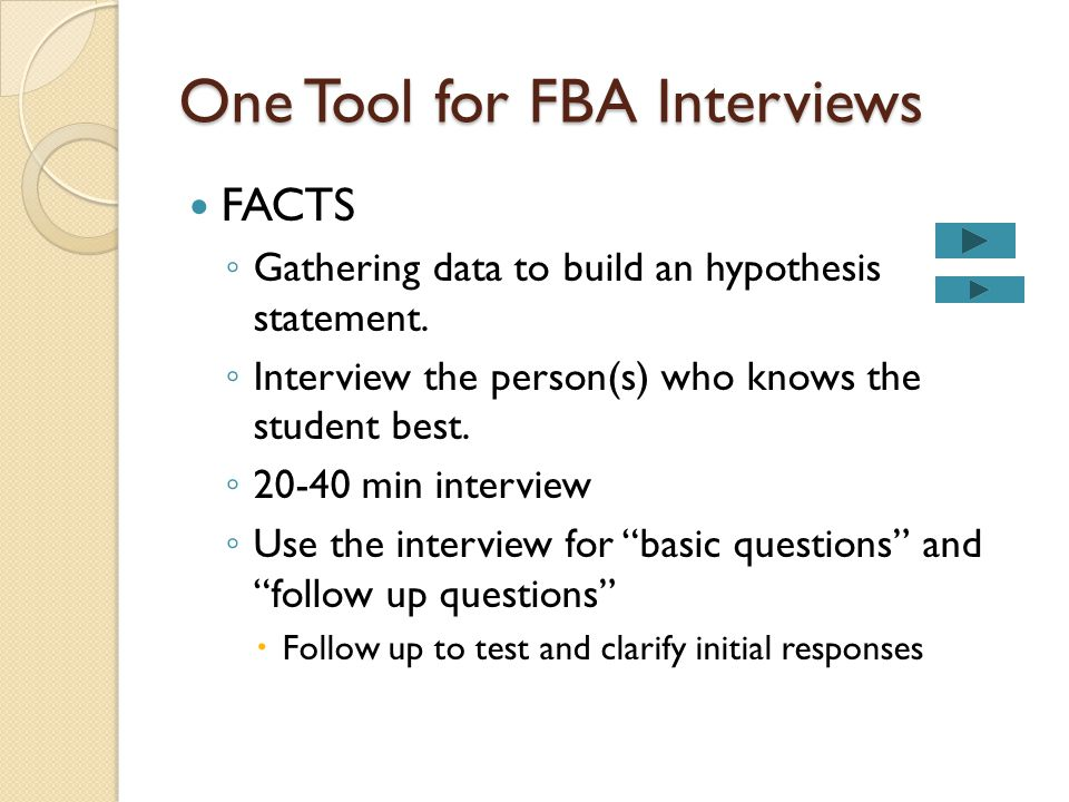 One Tool for FBA Interviews FACTS ◦ Gathering data to build an hypothesis statement. ◦ Interview the person(s) who knows the student best. ◦ 20-40 min