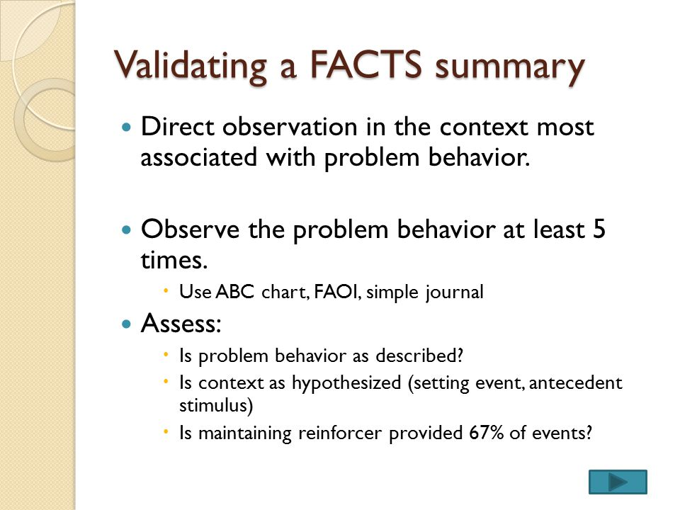 Validating a FACTS summary Direct observation in the context most associated with problem behavior. Observe the problem behavior at least 5 times.  U
