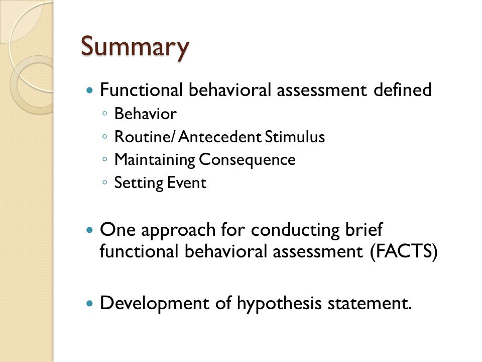 Summary Functional behavioral assessment defined ◦ Behavior ◦ Routine/ Antecedent Stimulus ◦ Maintaining Consequence ◦ Setting Event One approach for