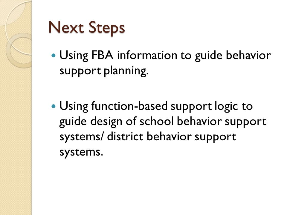Next Steps Using FBA information to guide behavior support planning. Using function-based support logic to guide design of school behavior support sys