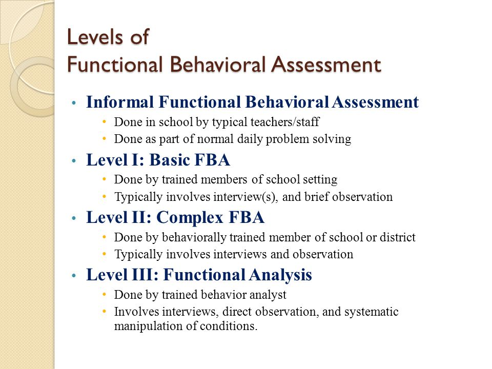 Levels of Functional Behavioral Assessment Informal Functional Behavioral Assessment Done in school by typical teachers/staff Done as part of normal d