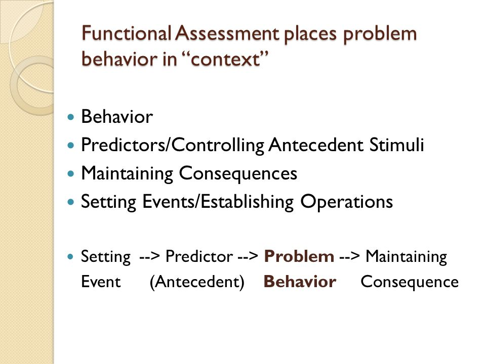 "Functional Assessment places problem behavior in ""context"" Behavior Predictors/Controlling Antecedent Stimuli Maintaining Consequences Setting Events/"